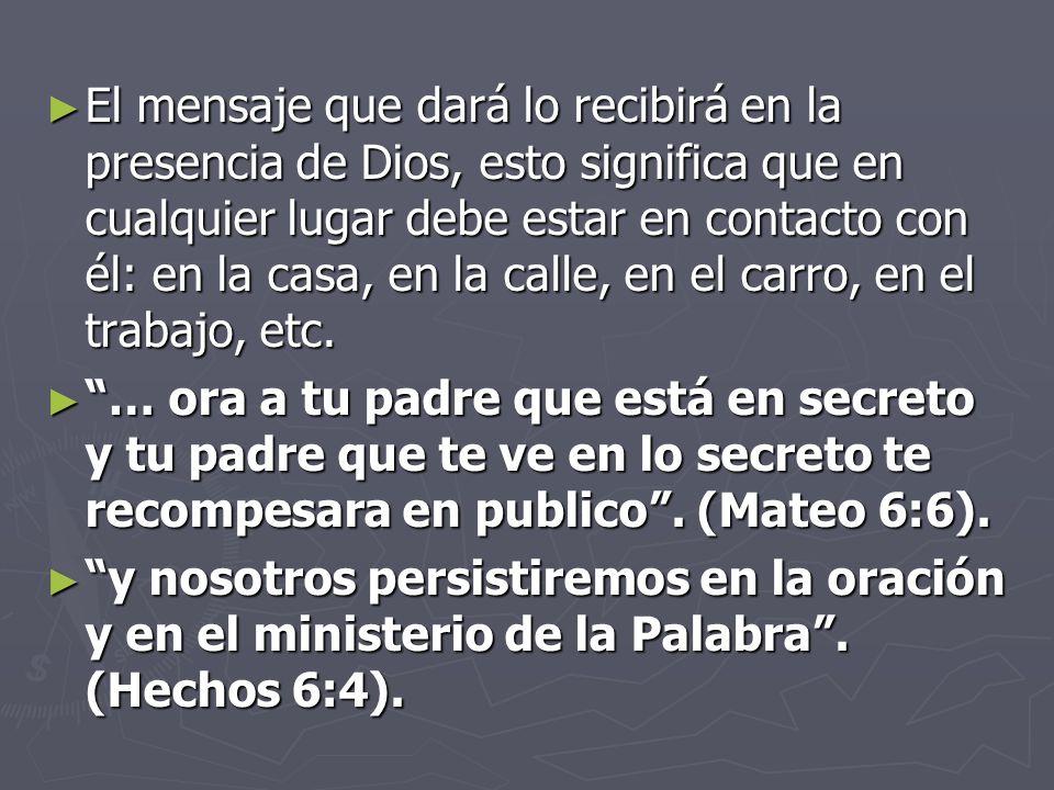 El mensaje que dará lo recibirá en la presencia de Dios, esto significa que en cualquier lugar debe estar en contacto con él: en la casa, en la calle, en el carro, en el trabajo, etc.