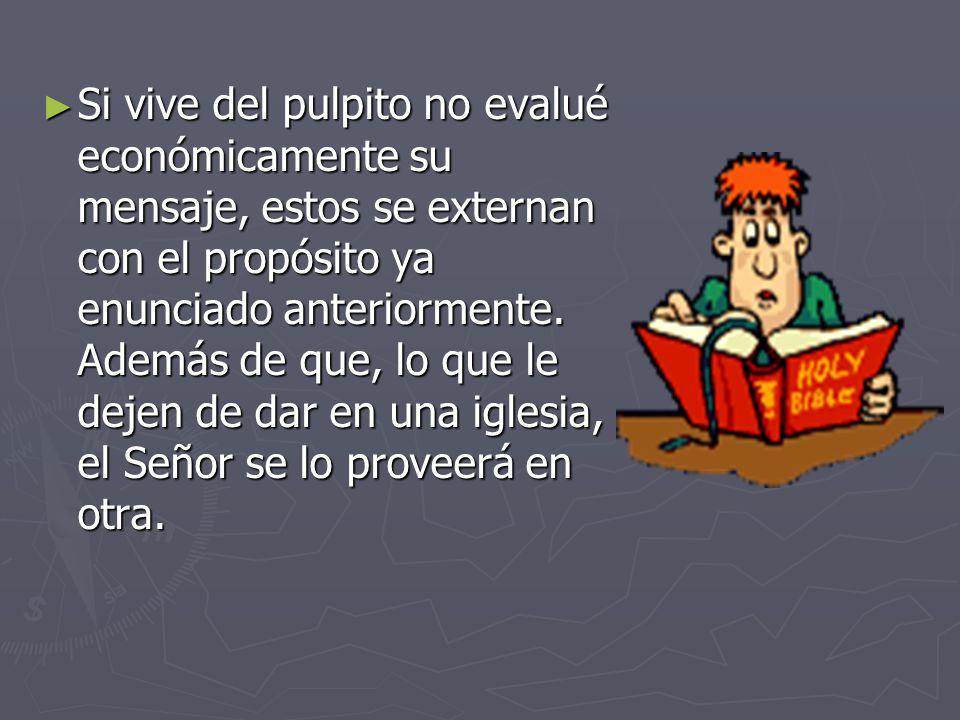 Si vive del pulpito no evalué económicamente su mensaje, estos se externan con el propósito ya enunciado anteriormente.