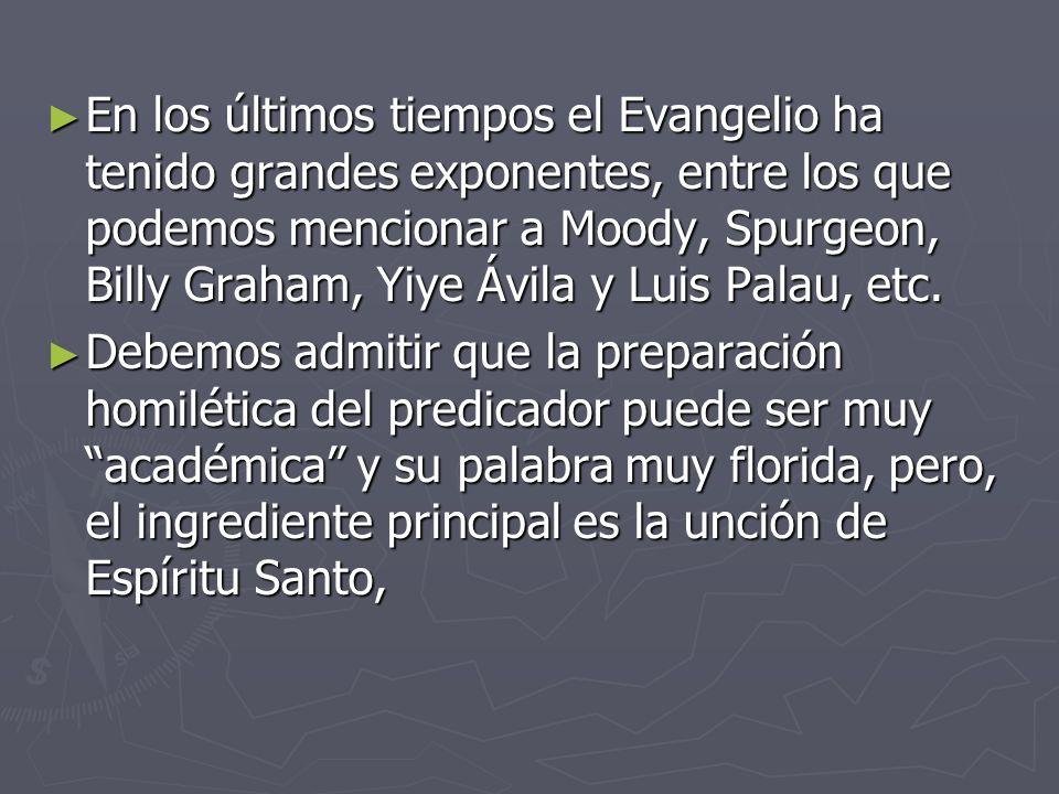 En los últimos tiempos el Evangelio ha tenido grandes exponentes, entre los que podemos mencionar a Moody, Spurgeon, Billy Graham, Yiye Ávila y Luis Palau, etc.