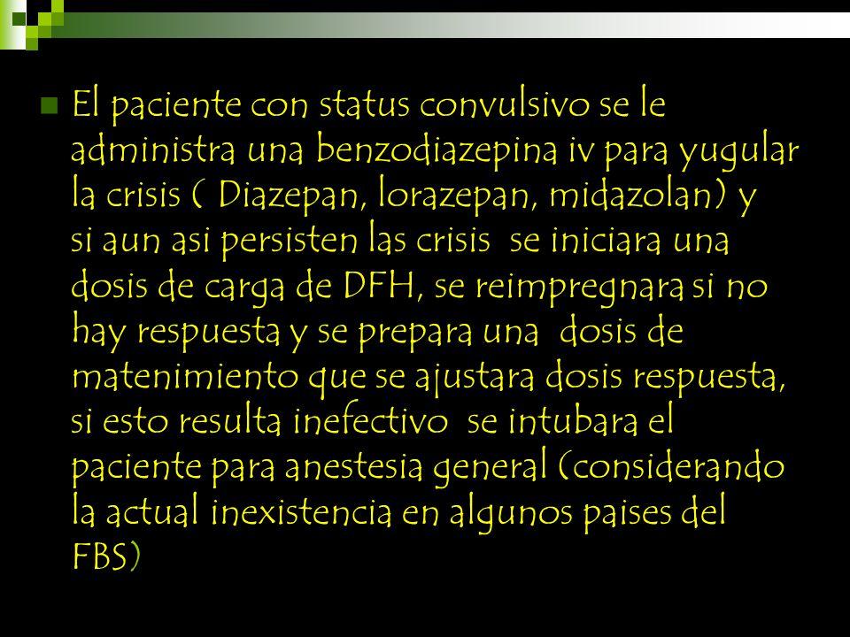El paciente con status convulsivo se le administra una benzodiazepina iv para yugular la crisis ( Diazepan, lorazepan, midazolan) y si aun asi persisten las crisis se iniciara una dosis de carga de DFH, se reimpregnara si no hay respuesta y se prepara una dosis de matenimiento que se ajustara dosis respuesta, si esto resulta inefectivo se intubara el paciente para anestesia general (considerando la actual inexistencia en algunos paises del FBS)