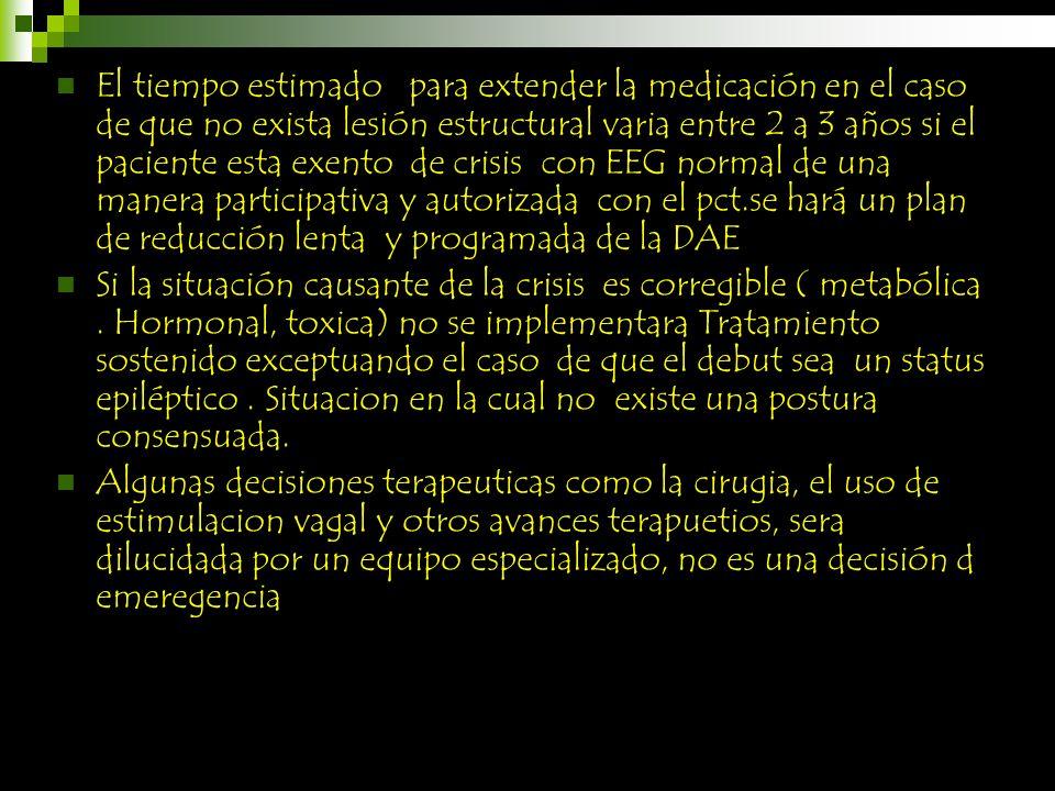 El tiempo estimado para extender la medicación en el caso de que no exista lesión estructural varia entre 2 a 3 años si el paciente esta exento de crisis con EEG normal de una manera participativa y autorizada con el pct.se hará un plan de reducción lenta y programada de la DAE