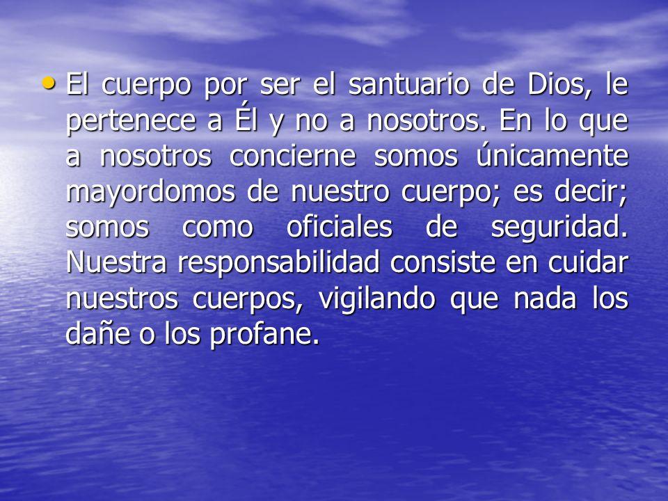 El cuerpo por ser el santuario de Dios, le pertenece a Él y no a nosotros.