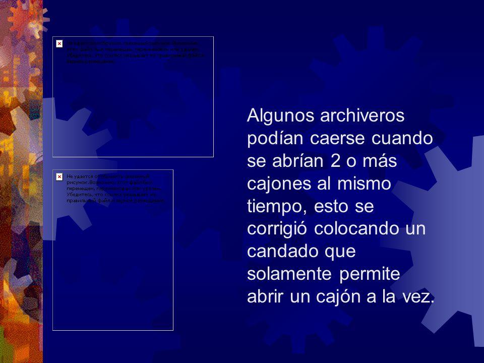 Algunos archiveros podían caerse cuando se abrían 2 o más cajones al mismo tiempo, esto se corrigió colocando un candado que solamente permite abrir un cajón a la vez.