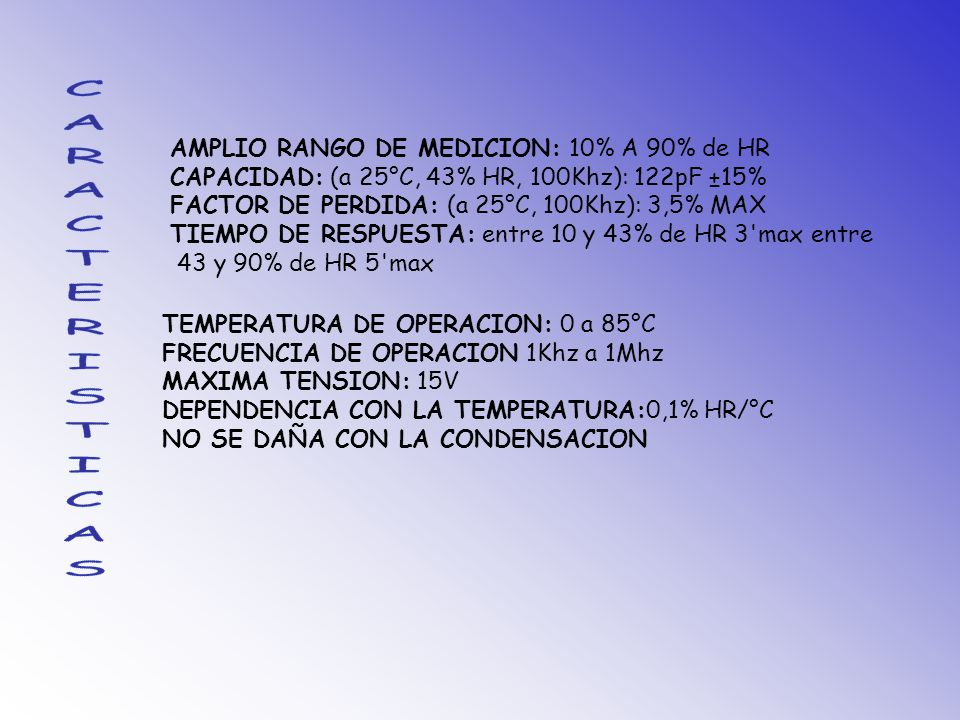 AMPLIO RANGO DE MEDICION: 10% A 90% de HR CAPACIDAD: (a 25°C, 43% HR, 100Khz): 122pF ±15% FACTOR DE PERDIDA: (a 25°C, 100Khz): 3,5% MAX TIEMPO DE RESPUESTA: entre 10 y 43% de HR 3 max entre