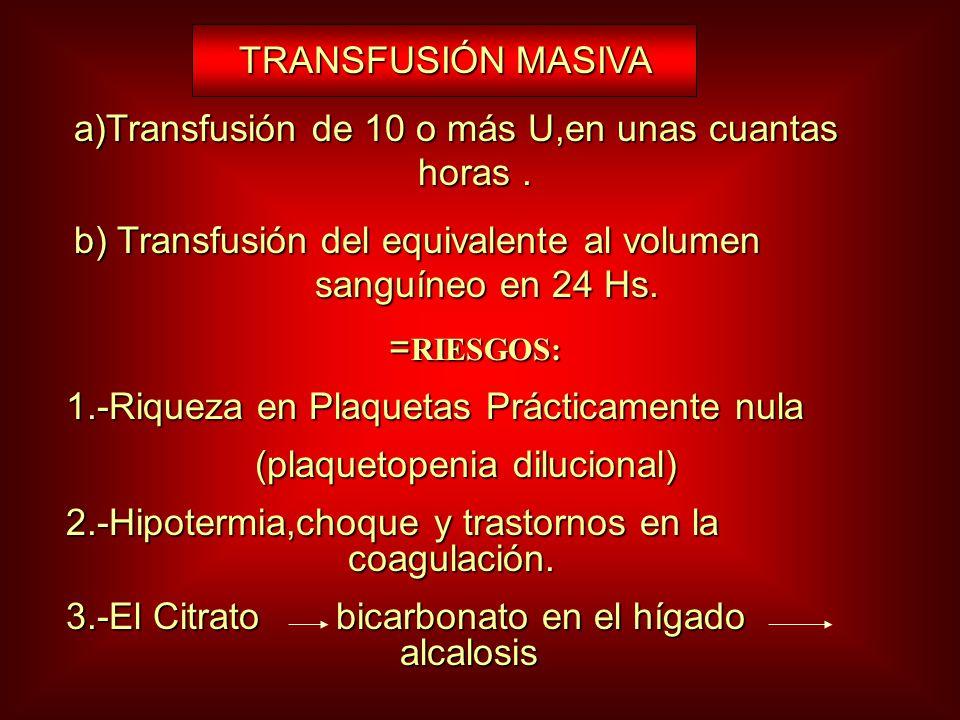 TRANSFUSIÓN MASIVA a)Transfusión de 10 o más U,en unas cuantas horas .
