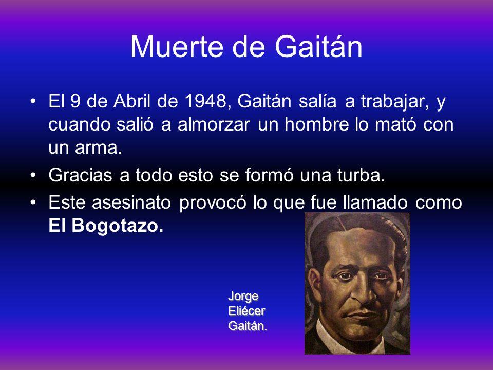 Muerte de Gaitán El 9 de Abril de 1948, Gaitán salía a trabajar, y cuando salió a almorzar un hombre lo mató con un arma.