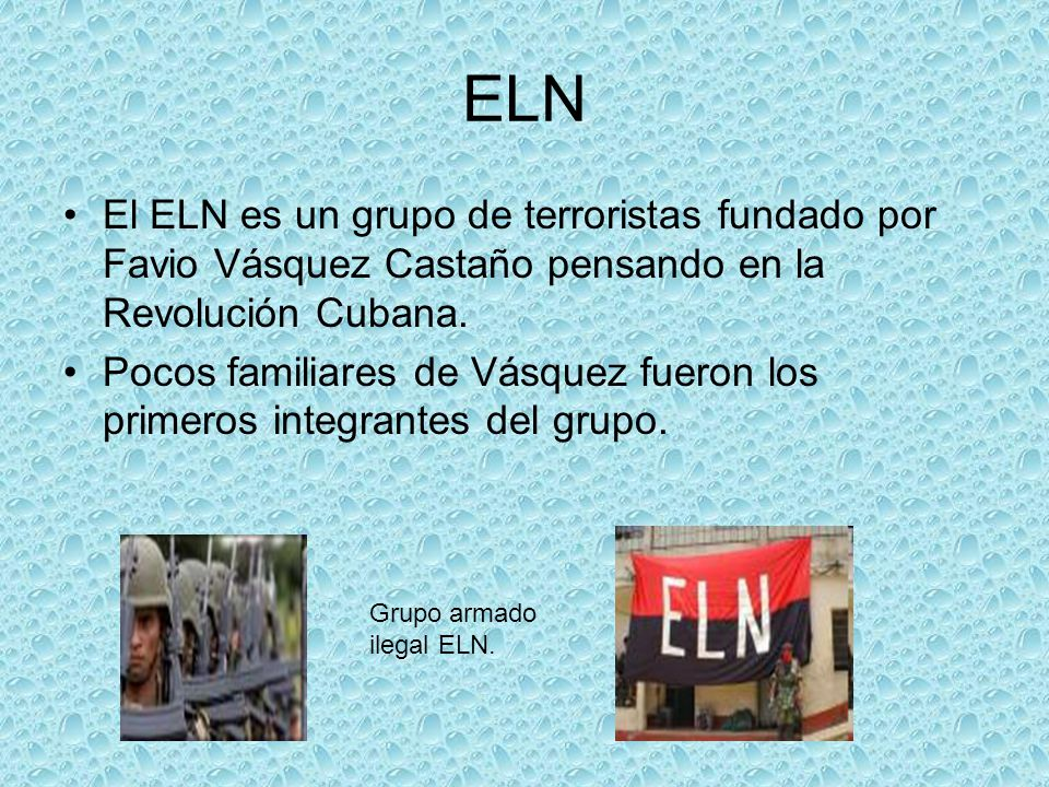 ELN El ELN es un grupo de terroristas fundado por Favio Vásquez Castaño pensando en la Revolución Cubana.