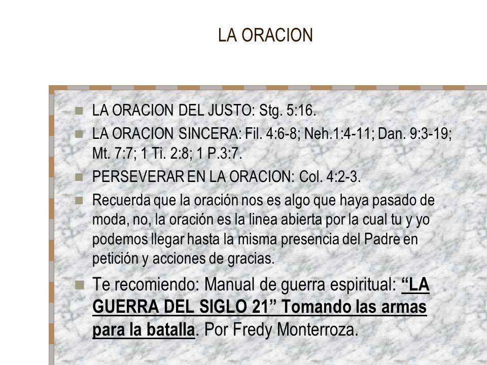 LA ORACION LA ORACION DEL JUSTO: Stg. 5:16. LA ORACION SINCERA: Fil. 4:6-8; Neh.1:4-11; Dan. 9:3-19; Mt. 7:7; 1 Ti. 2:8; 1 P.3:7.
