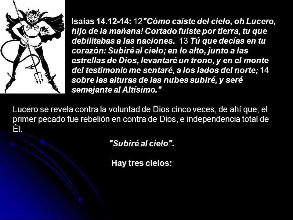 Isaías 14.12-14: 12 Cómo caíste del cielo, oh Lucero, hijo de la mañana! Cortado fuiste por tierra, tu que debilitabas a las naciones. 13 Tú que decías en tu corazón: Subiré al cielo; en lo alto, junto a las estrellas de Dios, levantaré un trono, y en el monte del testimonio me sentaré, a los lados del norte; 14 sobre las alturas de las nubes subiré, y seré semejante al Altísimo.