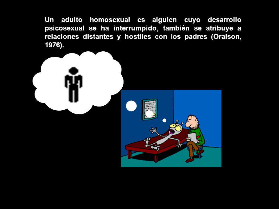 Un adulto homosexual es alguien cuyo desarrollo psicosexual se ha interrumpido, también se atribuye a relaciones distantes y hostiles con los padres (Oraison, 1976).