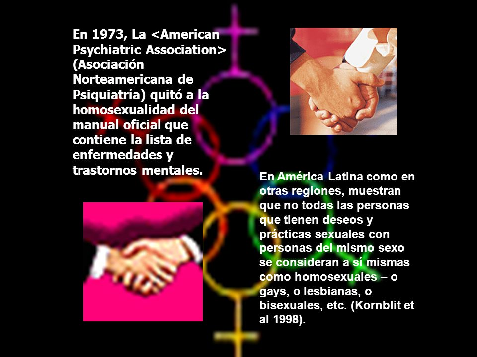 En 1973, La <American Psychiatric Association> (Asociación Norteamericana de Psiquiatría) quitó a la homosexualidad del manual oficial que contiene la lista de enfermedades y trastornos mentales.