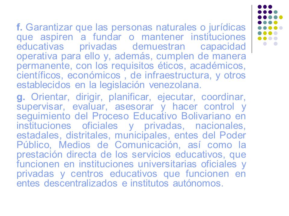 f. Garantizar que las personas naturales o jurídicas que aspiren a fundar o mantener instituciones educativas privadas demuestran capacidad operativa para ello y, además, cumplen de manera permanente, con los requisitos éticos, académicos, científicos, económicos , de infraestructura, y otros establecidos en la legislación venezolana.