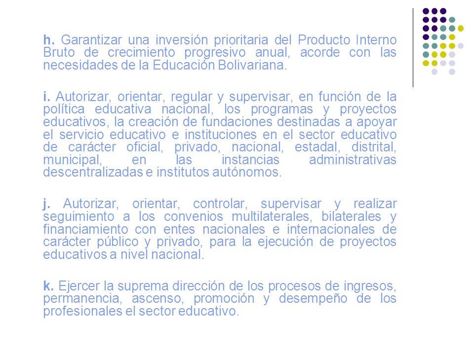h. Garantizar una inversión prioritaria del Producto Interno Bruto de crecimiento progresivo anual, acorde con las necesidades de la Educación Bolivariana.