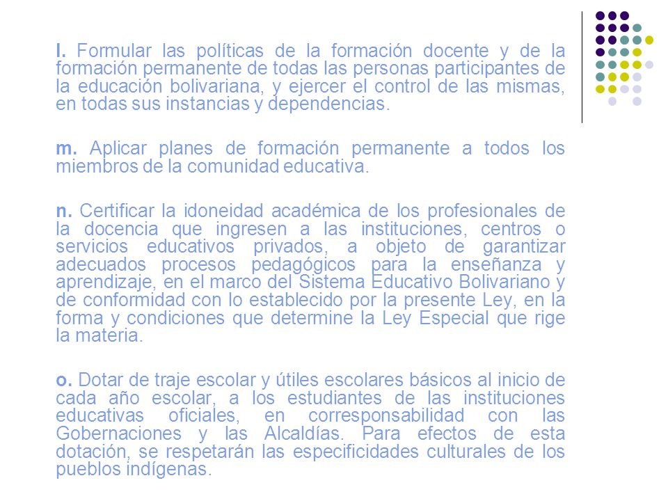 l. Formular las políticas de la formación docente y de la formación permanente de todas las personas participantes de la educación bolivariana, y ejercer el control de las mismas, en todas sus instancias y dependencias.