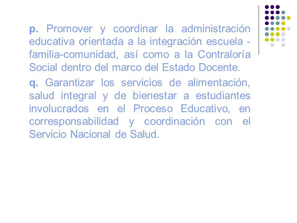 p. Promover y coordinar la administración educativa orientada a la integración escuela - familia-comunidad, así como a la Contraloría Social dentro del marco del Estado Docente.