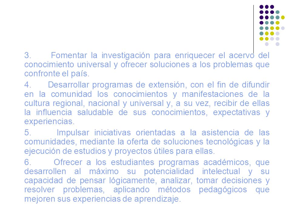 3. Fomentar la investigación para enriquecer el acervo del conocimiento universal y ofrecer soluciones a los problemas que confronte el país.