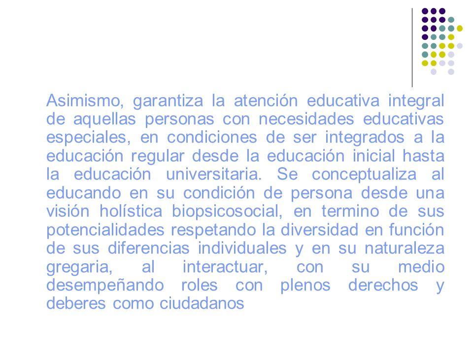 Asimismo, garantiza la atención educativa integral de aquellas personas con necesidades educativas especiales, en condiciones de ser integrados a la educación regular desde la educación inicial hasta la educación universitaria.