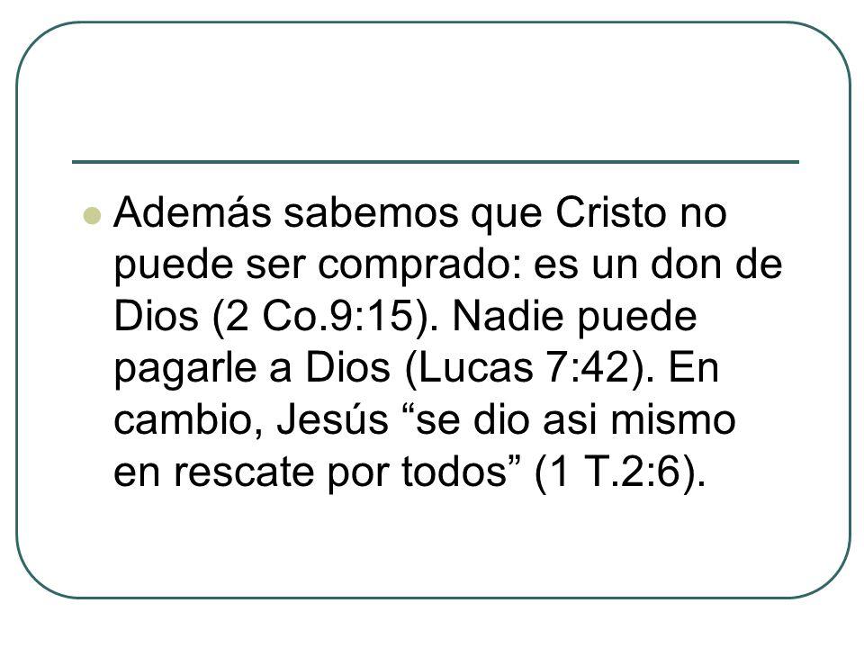 Además sabemos que Cristo no puede ser comprado: es un don de Dios (2 Co.9:15).