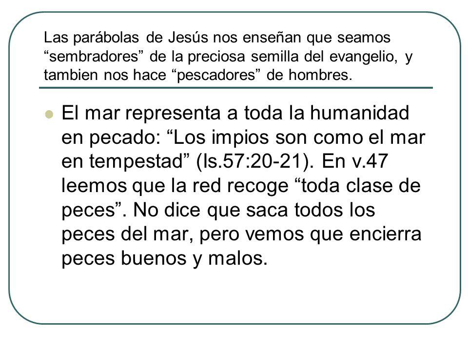 Las parábolas de Jesús nos enseñan que seamos sembradores de la preciosa semilla del evangelio, y tambien nos hace pescadores de hombres.