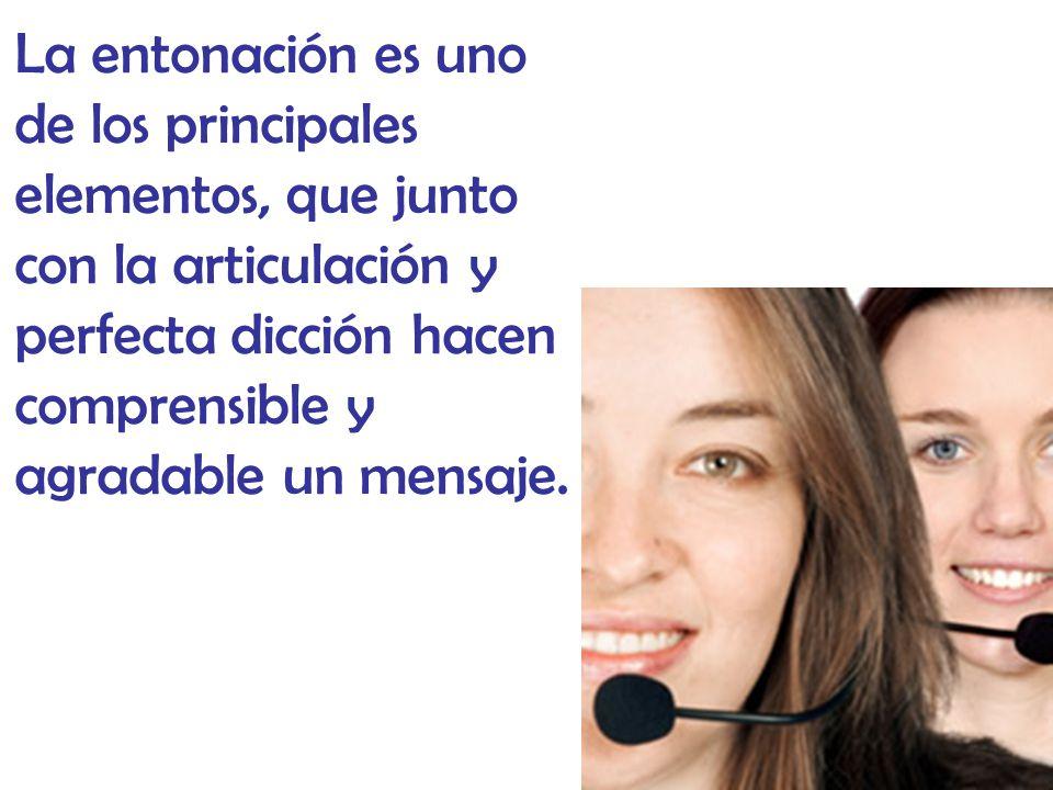 La entonación es uno de los principales elementos, que junto con la articulación y perfecta dicción hacen comprensible y agradable un mensaje.