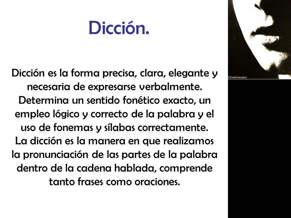 Dicción. Dicción es la forma precisa, clara, elegante y necesaria de expresarse verbalmente.