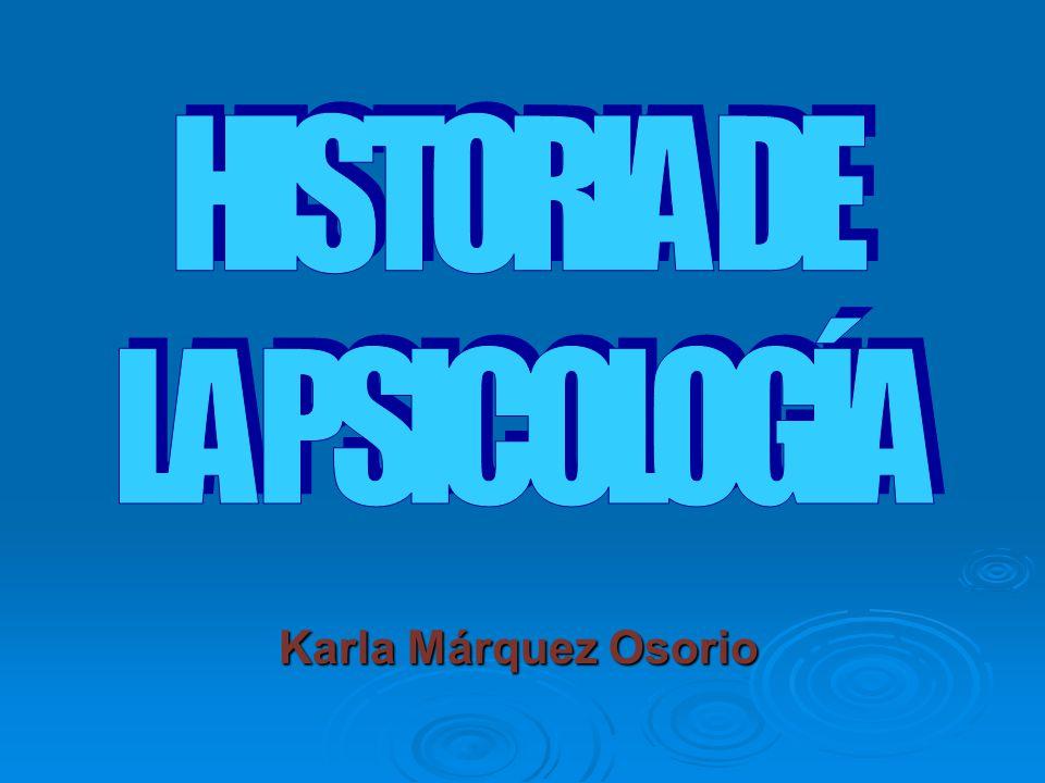 HISTORIA DE LA PSICOLOGÍA Karla Márquez Osorio