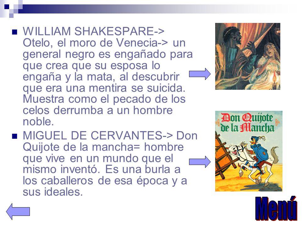 WILLIAM SHAKESPARE-> Otelo, el moro de Venecia-> un general negro es engañado para que crea que su esposa lo engaña y la mata, al descubrir que era una mentira se suicida. Muestra como el pecado de los celos derrumba a un hombre noble.