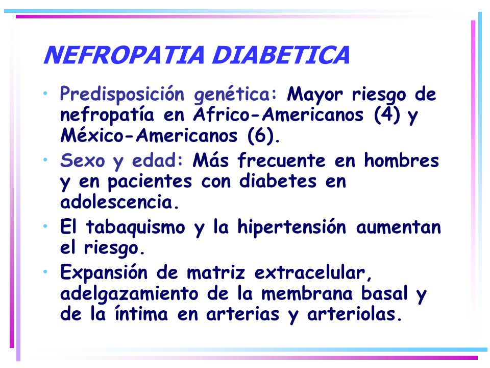 NEFROPATIA DIABETICA Predisposición genética: Mayor riesgo de nefropatía en Africo-Americanos (4) y México-Americanos (6).