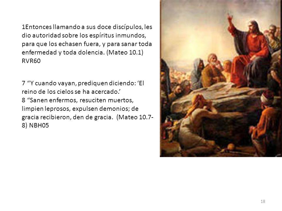 1Entonces llamando a sus doce discípulos, les dio autoridad sobre los espíritus inmundos, para que los echasen fuera, y para sanar toda enfermedad y toda dolencia. (Mateo 10.1) RVR60