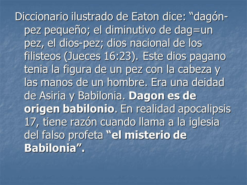 Diccionario ilustrado de Eaton dice: dagón- pez pequeño; el diminutivo de dag=un pez, el dios-pez; dios nacional de los filisteos (Jueces 16:23).