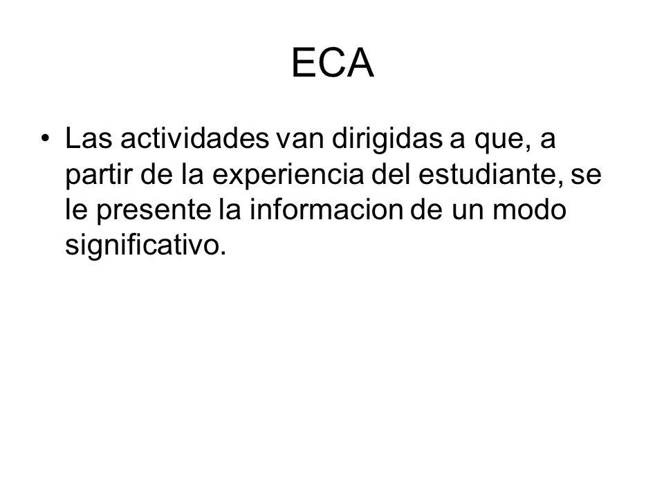 ECA Las actividades van dirigidas a que, a partir de la experiencia del estudiante, se le presente la informacion de un modo significativo.