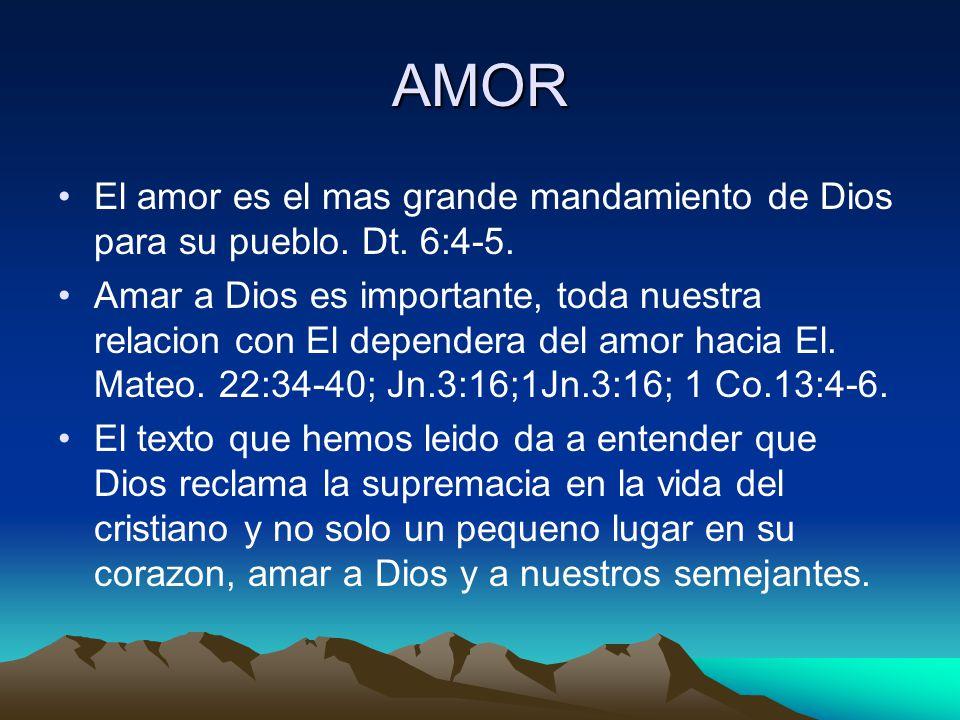 AMOR El amor es el mas grande mandamiento de Dios para su pueblo. Dt. 6:4-5.