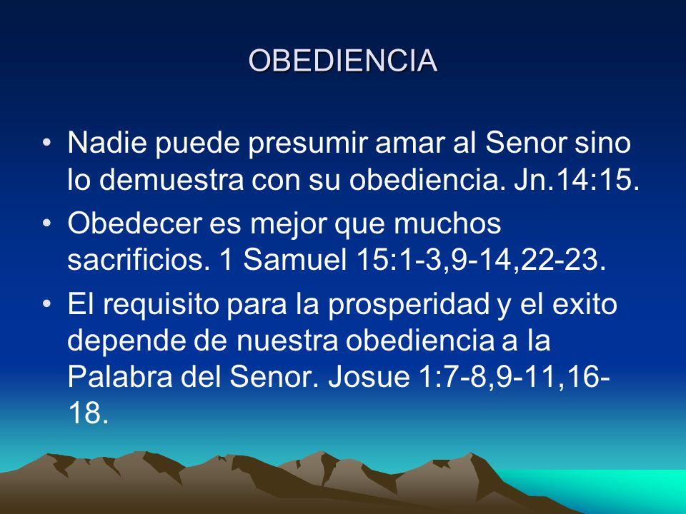 OBEDIENCIA Nadie puede presumir amar al Senor sino lo demuestra con su obediencia. Jn.14:15.