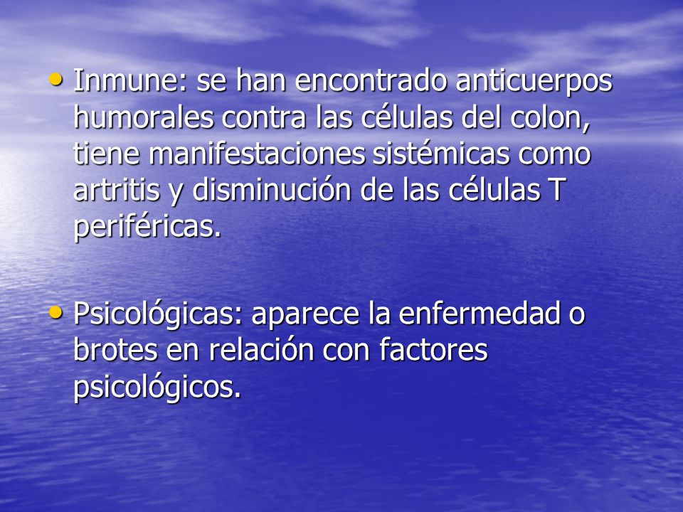 Inmune: se han encontrado anticuerpos humorales contra las células del colon, tiene manifestaciones sistémicas como artritis y disminución de las células T periféricas.