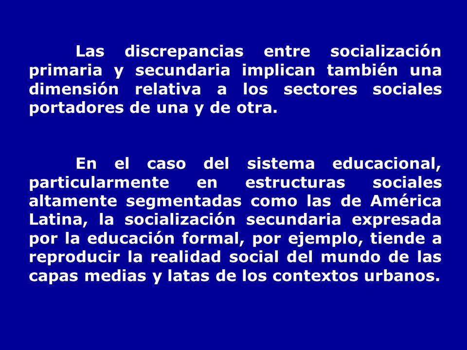Las discrepancias entre socialización primaria y secundaria implican también una dimensión relativa a los sectores sociales portadores de una y de otra.