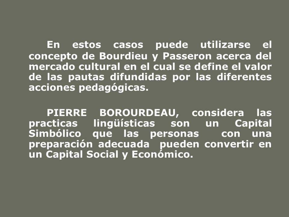 En estos casos puede utilizarse el concepto de Bourdieu y Passeron acerca del mercado cultural en el cual se define el valor de las pautas difundidas por las diferentes acciones pedagógicas.