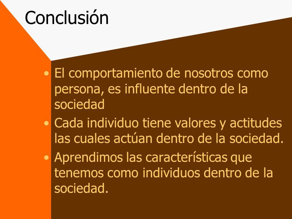 Conclusión El comportamiento de nosotros como persona, es influente dentro de la sociedad.