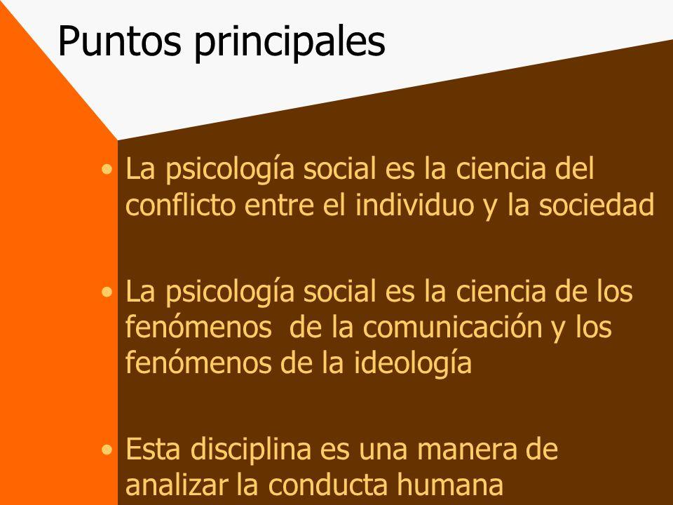 Puntos principales La psicología social es la ciencia del conflicto entre el individuo y la sociedad.
