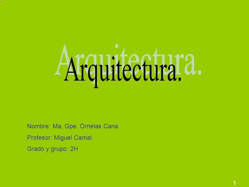 Arquitectura. Nombre: Ma. Gpe. Órnelas Cana Profesor: Miguel Camal.