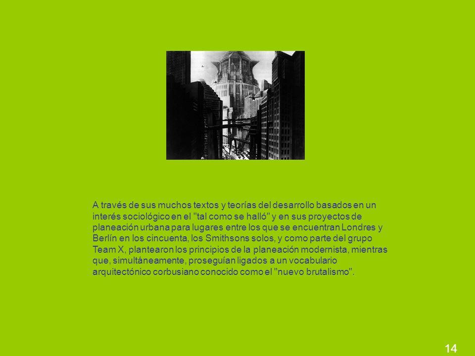 A través de sus muchos textos y teorías del desarrollo basados en un interés sociológico en el tal como se halló y en sus proyectos de planeación urbana para lugares entre los que se encuentran Londres y Berlín en los cincuenta, los Smithsons solos, y como parte del grupo Team X, plantearon los principios de la planeación modernista, mientras que, simultáneamente, proseguían ligados a un vocabulario arquitectónico corbusiano conocido como el nuevo brutalismo .