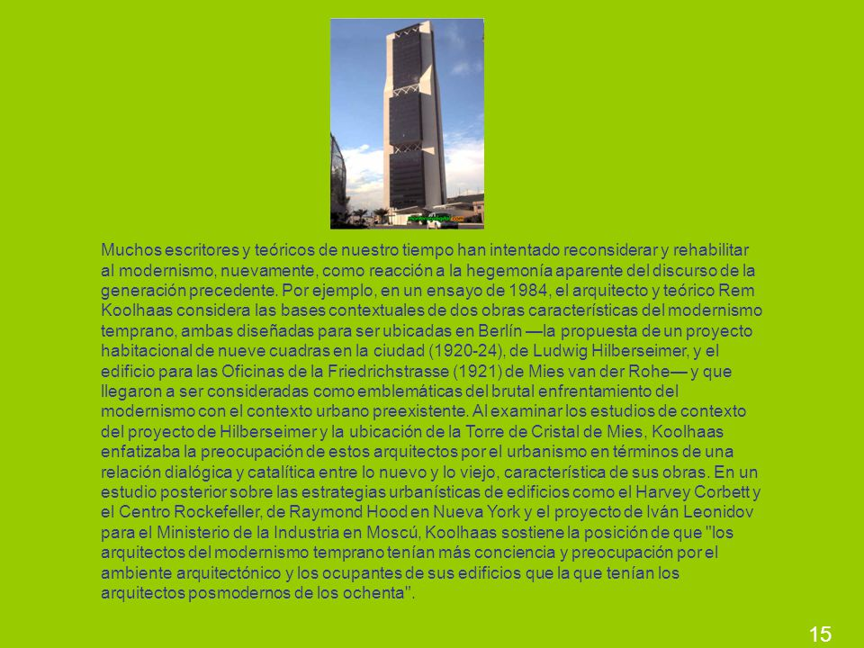 Muchos escritores y teóricos de nuestro tiempo han intentado reconsiderar y rehabilitar al modernismo, nuevamente, como reacción a la hegemonía aparente del discurso de la generación precedente. Por ejemplo, en un ensayo de 1984, el arquitecto y teórico Rem Koolhaas considera las bases contextuales de dos obras características del modernismo temprano, ambas diseñadas para ser ubicadas en Berlín —la propuesta de un proyecto habitacional de nueve cuadras en la ciudad (1920-24), de Ludwig Hilberseimer, y el edificio para las Oficinas de la Friedrichstrasse (1921) de Mies van der Rohe— y que llegaron a ser consideradas como emblemáticas del brutal enfrentamiento del modernismo con el contexto urbano preexistente. Al examinar los estudios de contexto del proyecto de Hilberseimer y la ubicación de la Torre de Cristal de Mies, Koolhaas enfatizaba la preocupación de estos arquitectos por el urbanismo en términos de una relación dialógica y catalítica entre lo nuevo y lo viejo, característica de sus obras. En un estudio posterior sobre las estrategias urbanísticas de edificios como el Harvey Corbett y el Centro Rockefeller, de Raymond Hood en Nueva York y el proyecto de Iván Leonidov para el Ministerio de la Industria en Moscú, Koolhaas sostiene la posición de que los arquitectos del modernismo temprano tenían más conciencia y preocupación por el ambiente arquitectónico y los ocupantes de sus edificios que la que tenían los arquitectos posmodernos de los ochenta .
