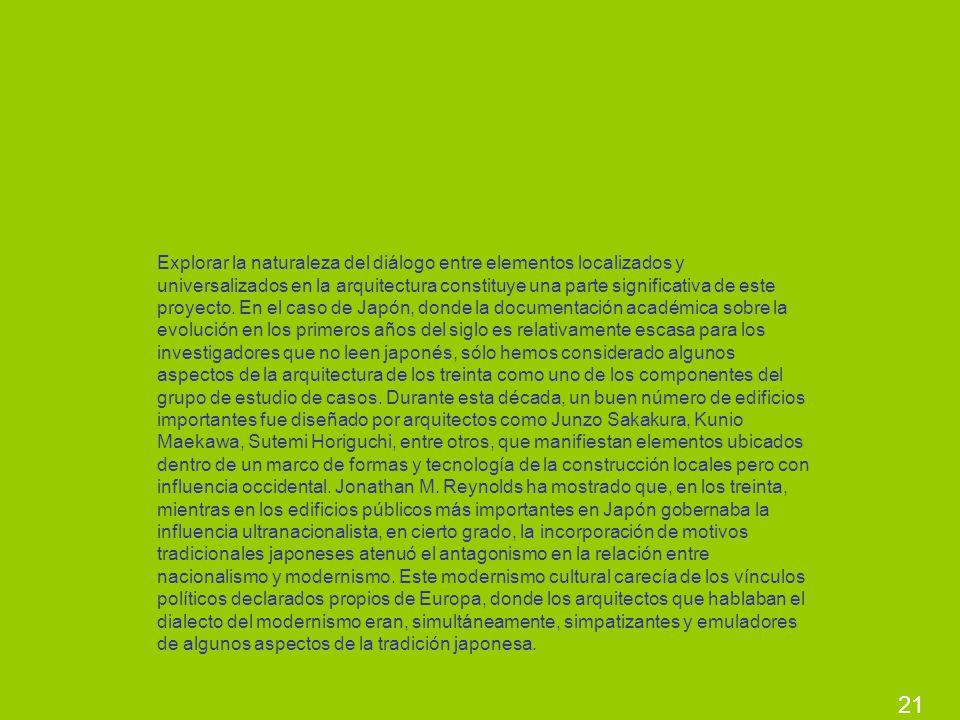 Explorar la naturaleza del diálogo entre elementos localizados y universalizados en la arquitectura constituye una parte significativa de este proyecto. En el caso de Japón, donde la documentación académica sobre la evolución en los primeros años del siglo es relativamente escasa para los investigadores que no leen japonés, sólo hemos considerado algunos aspectos de la arquitectura de los treinta como uno de los componentes del grupo de estudio de casos. Durante esta década, un buen número de edificios importantes fue diseñado por arquitectos como Junzo Sakakura, Kunio Maekawa, Sutemi Horiguchi, entre otros, que manifiestan elementos ubicados dentro de un marco de formas y tecnología de la construcción locales pero con influencia occidental. Jonathan M. Reynolds ha mostrado que, en los treinta, mientras en los edificios públicos más importantes en Japón gobernaba la influencia ultranacionalista, en cierto grado, la incorporación de motivos tradicionales japoneses atenuó el antagonismo en la relación entre nacionalismo y modernismo. Este modernismo cultural carecía de los vínculos políticos declarados propios de Europa, donde los arquitectos que hablaban el dialecto del modernismo eran, simultáneamente, simpatizantes y emuladores de algunos aspectos de la tradición japonesa.