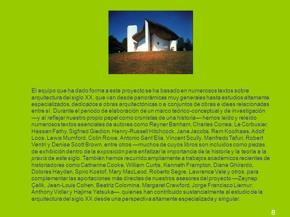 El equipo que ha dado forma a este proyecto se ha basado en numerosos textos sobre arquitectura del siglo XX, que van desde panorámicas muy generales hasta estudios altamente especializados, dedicados a obras arquitectónicas o a conjuntos de obras e ideas relacionadas entre sí. Durante el periodo de elaboración de un marco teórico-conceptual y de investigación —y al reflejar nuestro propio papel como cronistas de una historia— hemos leído y releído numerosos textos esenciales de autores como Reyner Banham, Charles Correa, Le Corbusier, Hassan Fathy, Sigfried Giedion, Henry-Russell Hitchcock, Jane Jacobs, Rem Koolhaas, Adolf Loos, Lewis Mumford, Colin Rowe, Antonio Sant'Elia, Vincent Scully, Manfredo Tafuri, Robert Ventri y Denise Scott Brown, entre otros —muchos de cuyos libros son incluidos como piezas de exhibición dentro de la exposición para enfatizar la importancia de la historia y la teoría a la praxis de este siglo. También hemos recurrido ampliamente a trabajos académicos recientes de historiadores como Catherine Cooke, William Curtis, Kenneth Frampton, Diane Ghirardo, Dolores Hayden, Spiro Kostof, Mary MacLeod, Roberto Segre, Lawrence Vale y otros, para complementar las aportaciones más directas de nuestros asesores del proyecto —Zeynep Çelik, Jean-Louis Cohen, Beatriz Colomina, Margaret Crawford, Jorge Francisco Liernur; Anthony Vidler y Hajime Yatsuka—, quienes han contribuido sustancialmente al estudio de la arquitectura del siglo XX desde una perspectiva altamente especializada y singular.