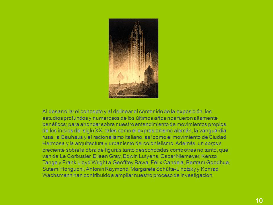Al desarrollar el concepto y al delinear el contenido de la exposición, los estudios profundos y numerosos de los últimos años nos fueron altamente benéficos; para ahondar sobre nuestro entendimiento de movimientos propios de los inicios del siglo XX, tales como el expresionismo alemán, la vanguardia rusa, la Bauhaus y el racionalismo italiano, así como el movimiento de Ciudad Hermosa y la arquitectura y urbanismo del colonialismo. Además, un corpus creciente sobre la obra de figuras tanto desconocidas como otras no tanto, que van de Le Corbusier, Eileen Gray, Edwin Lutyens, Oscar Niemeyer, Kenzo Tange y Frank Lloyd Wright a Geoffrey Bawa, Félix Candela, Bertram Goodhue, Sutemi Horiguchi, Antonin Raymond, Margarete Schütte-Lihotzky y Konrad Wachsmann han contribuido a ampliar nuestro proceso de investigación.