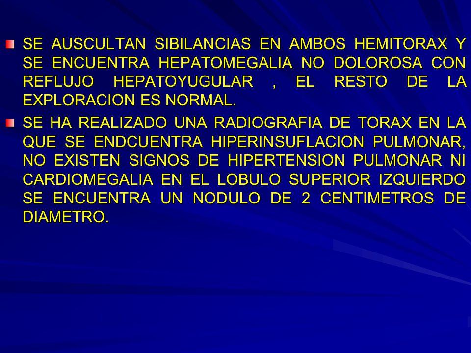 SE AUSCULTAN SIBILANCIAS EN AMBOS HEMITORAX Y SE ENCUENTRA HEPATOMEGALIA NO DOLOROSA CON REFLUJO HEPATOYUGULAR , EL RESTO DE LA EXPLORACION ES NORMAL.