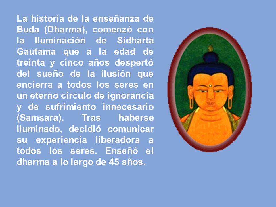 La historia de la enseñanza de Buda (Dharma), comenzó con la Iluminación de Sidharta Gautama que a la edad de treinta y cinco años despertó del sueño de la ilusión que encierra a todos los seres en un eterno círculo de ignorancia y de sufrimiento innecesario (Samsara).