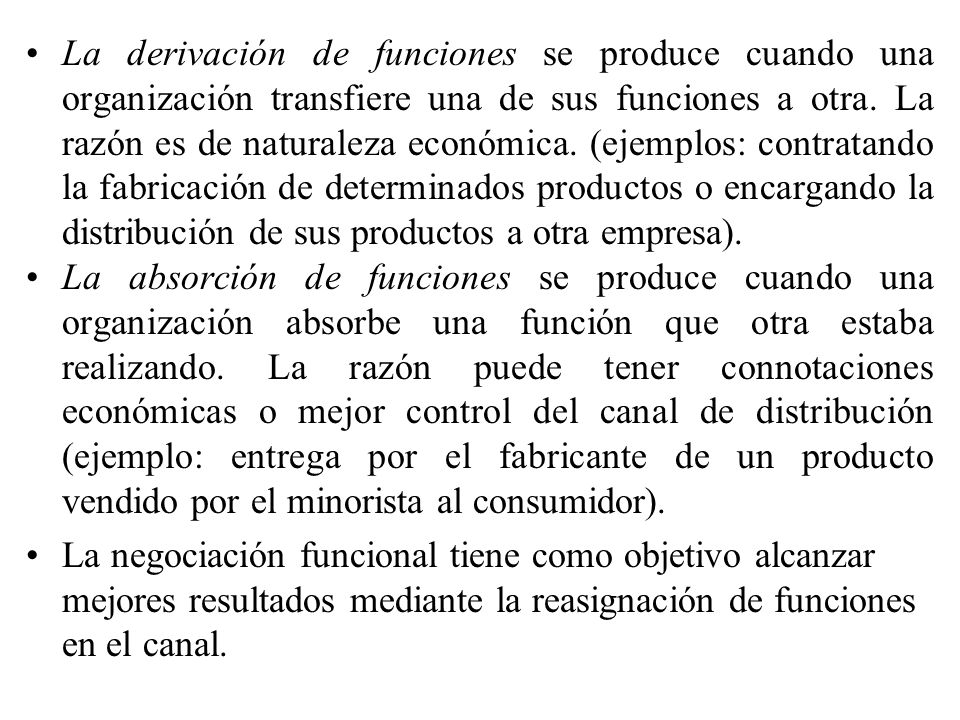 La derivación de funciones se produce cuando una organización transfiere una de sus funciones a otra. La razón es de naturaleza económica. (ejemplos: contratando la fabricación de determinados productos o encargando la distribución de sus productos a otra empresa).