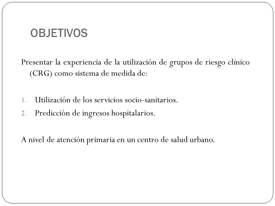 OBJETIVOS Presentar la experiencia de la utilización de grupos de riesgo clínico (CRG) como sistema de medida de: