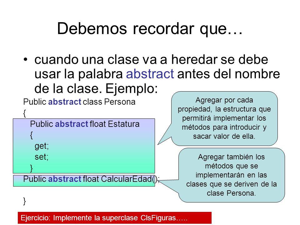 Debemos recordar que… cuando una clase va a heredar se debe usar la palabra abstract antes del nombre de la clase. Ejemplo: