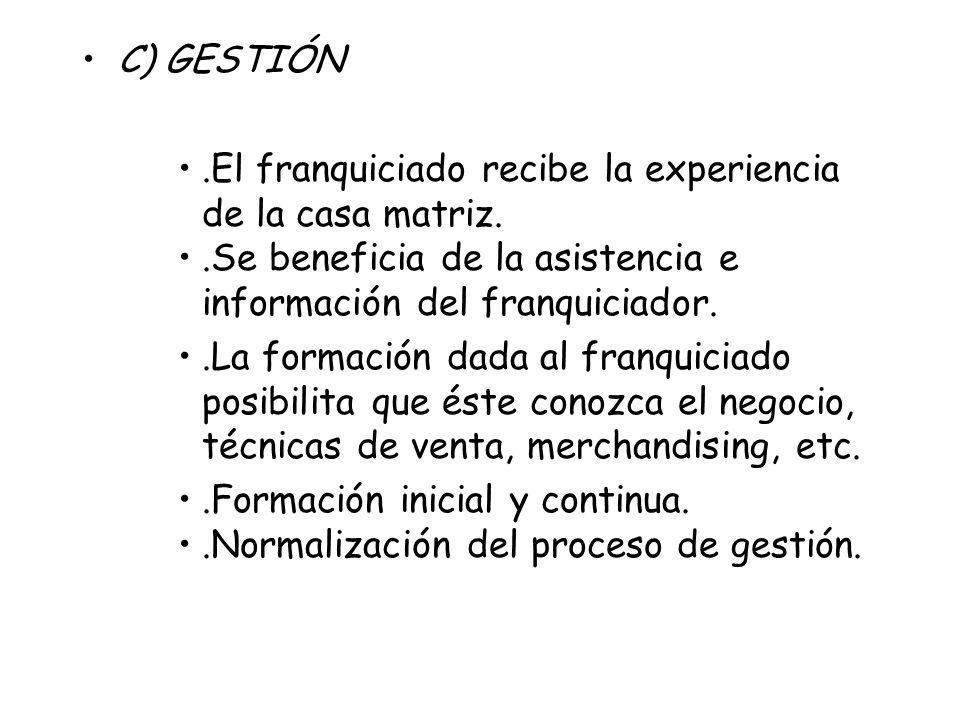 C) GESTIÓN .El franquiciado recibe la experiencia de la casa matriz. .Se beneficia de la asistencia e información del franquiciador.